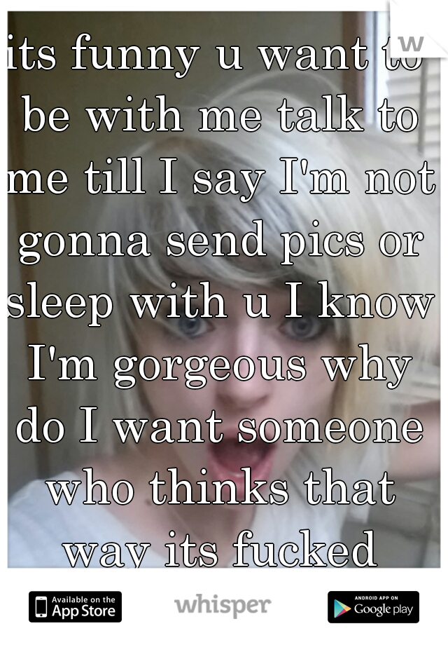 its funny u want to be with me talk to me till I say I'm not gonna send pics or sleep with u I know I'm gorgeous why do I want someone who thinks that way its fucked