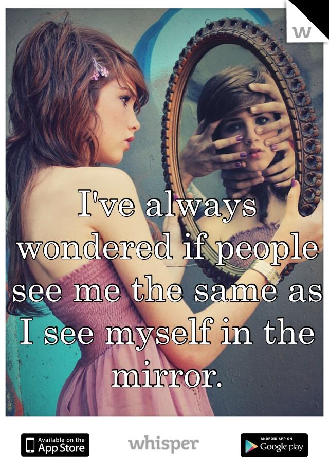 I've always wondered if people see me the same as I see myself in the mirror.