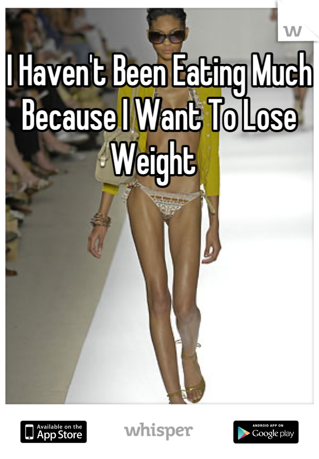 I Haven't Been Eating Much Because I Want To Lose Weight