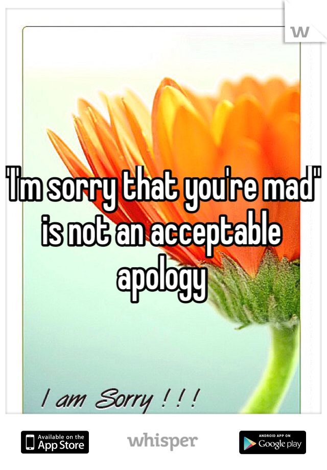 """I'm sorry that you're mad"" is not an acceptable apology"