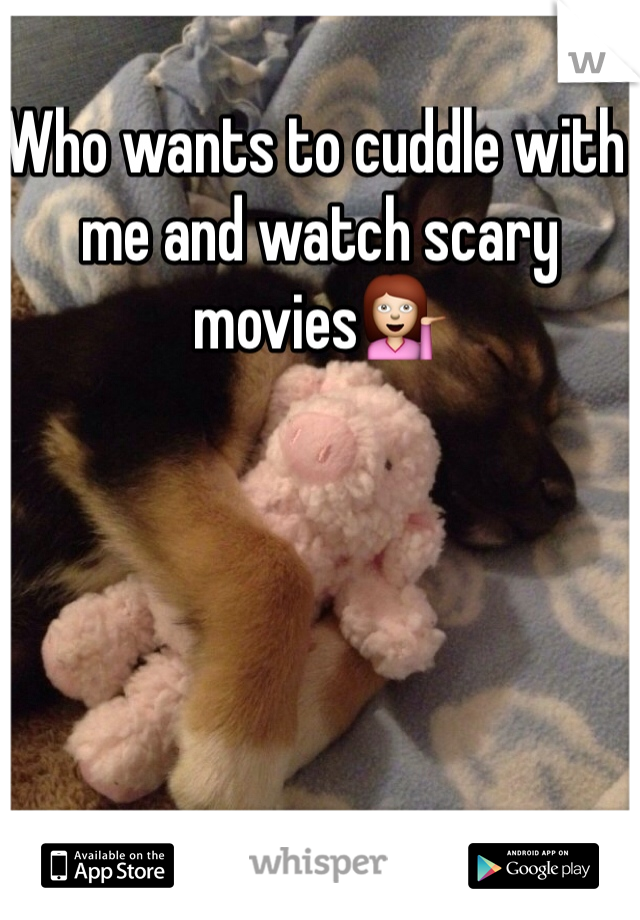 Who wants to cuddle with me and watch scary movies💁