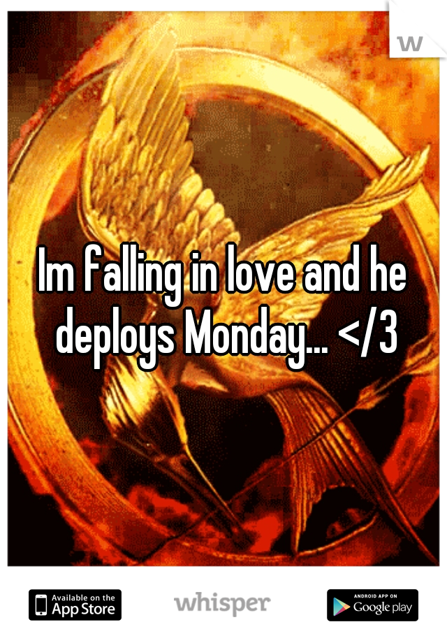Im falling in love and he deploys Monday... </3