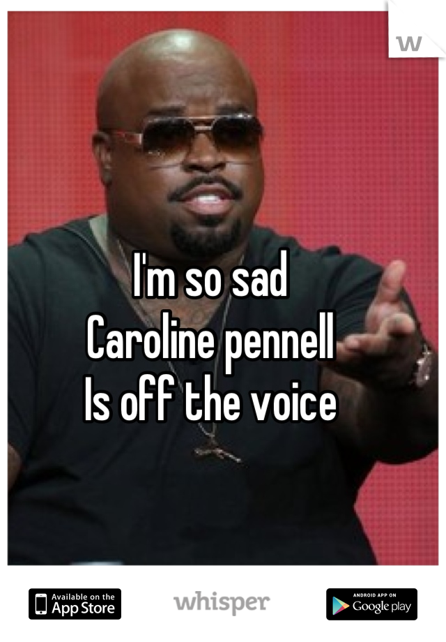 I'm so sad Caroline pennell Is off the voice