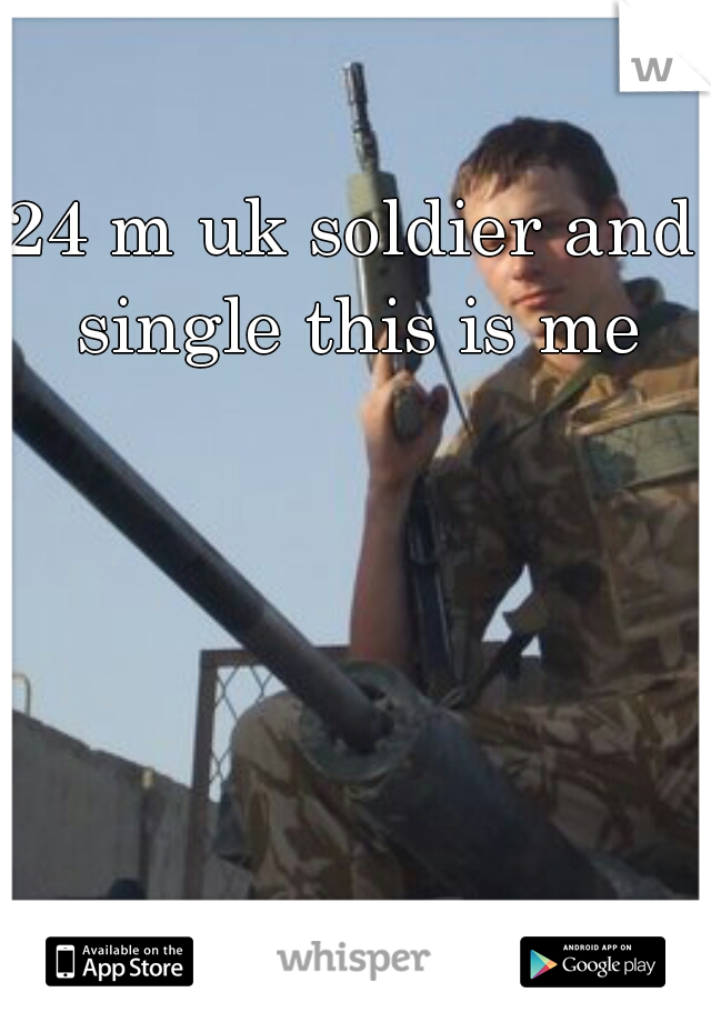 24 m uk soldier and single this is me