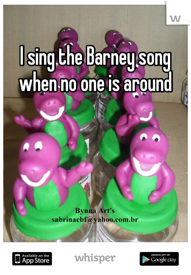 I sing the Barney song when no one is around