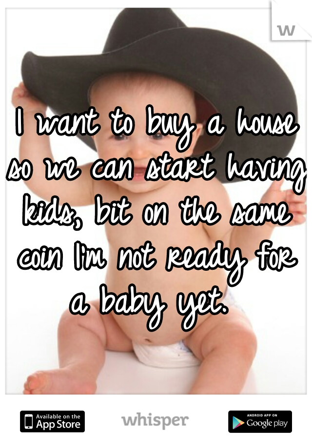 I want to buy a house so we can start having kids, bit on the same coin I'm not ready for a baby yet.