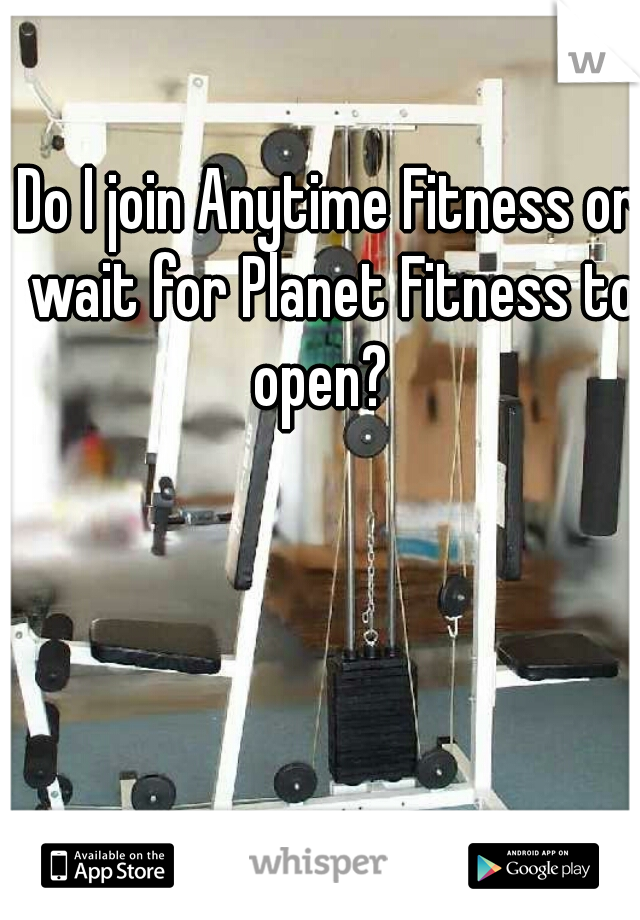 Do I join Anytime Fitness or wait for Planet Fitness to open?