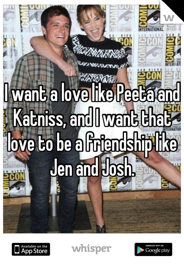 I want a love like Peeta and Katniss, and I want that love to be a friendship like Jen and Josh.