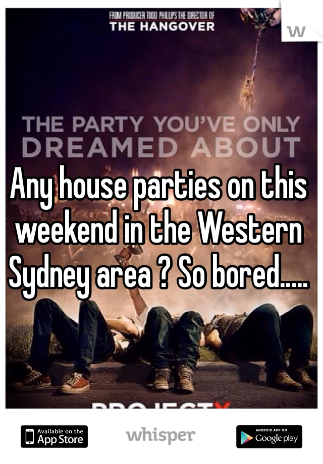 Any house parties on this weekend in the Western Sydney area ? So bored.....
