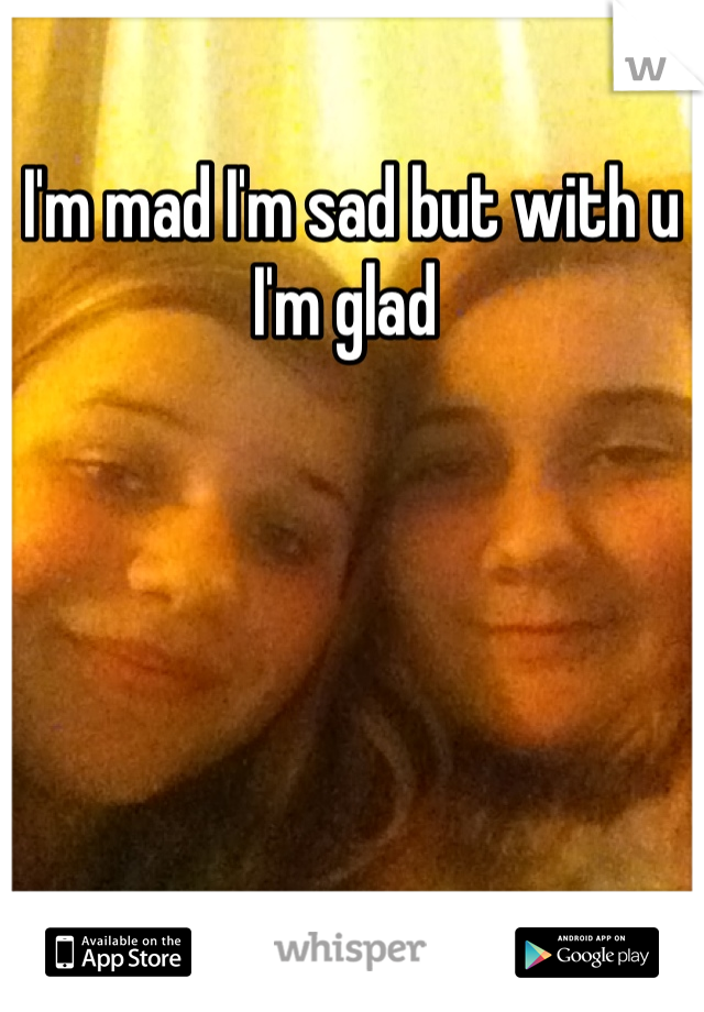 I'm mad I'm sad but with u I'm glad