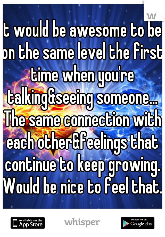 It would be awesome to be on the same level the first time when you're talking&seeing someone... The same connection with each other&feelings that continue to keep growing. Would be nice to feel that.