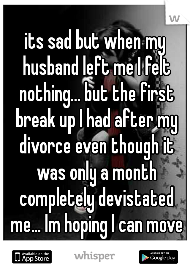 its sad but when my husband left me I felt nothing... but the first break up I had after my divorce even though it was only a month completely devistated me... Im hoping I can move on.