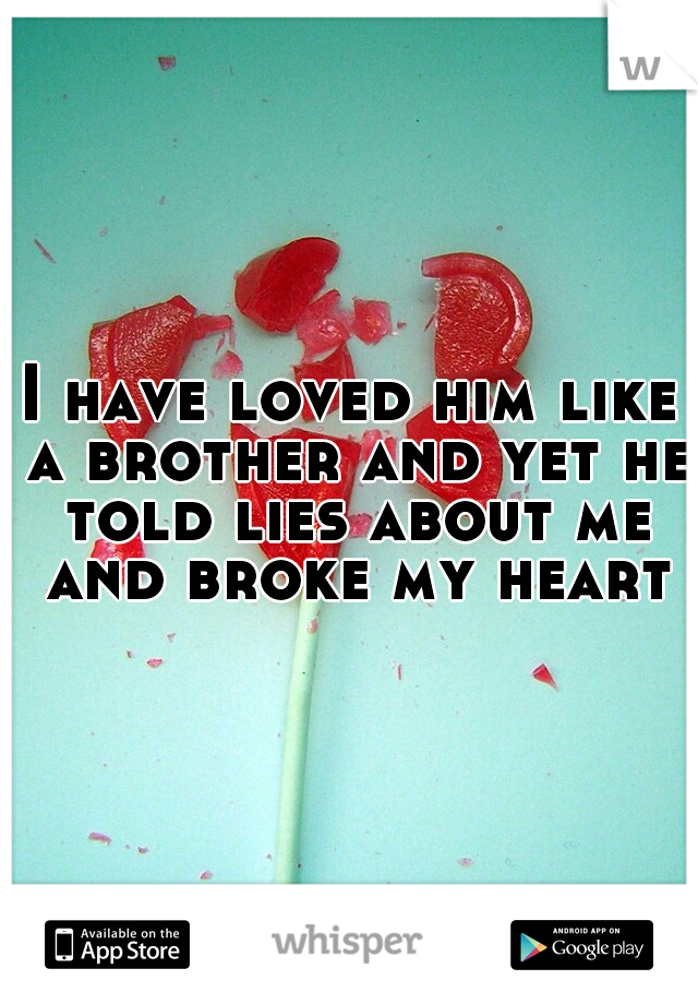 I have loved him like a brother and yet he told lies about me and broke my heart