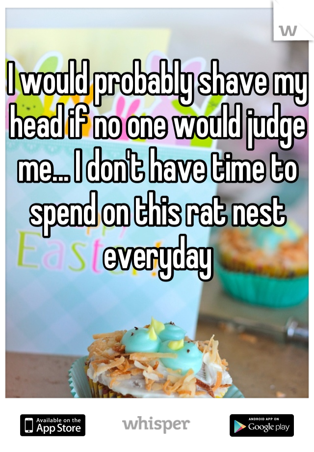 I would probably shave my head if no one would judge me... I don't have time to spend on this rat nest everyday