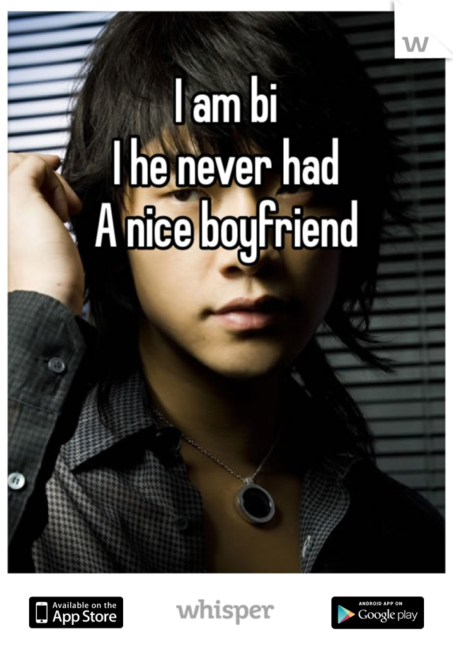 I am bi  I he never had  A nice boyfriend