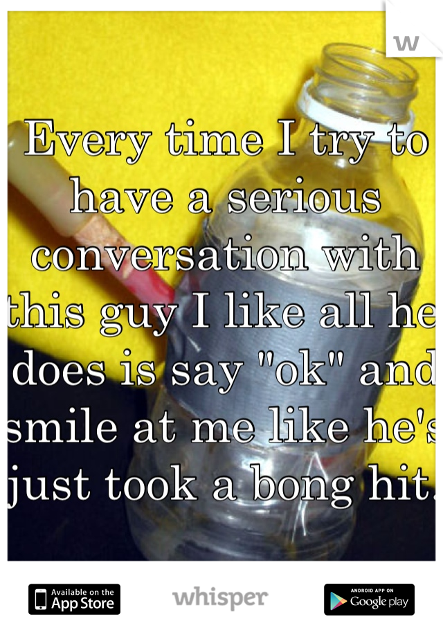 """Every time I try to have a serious conversation with this guy I like all he does is say """"ok"""" and smile at me like he's just took a bong hit."""