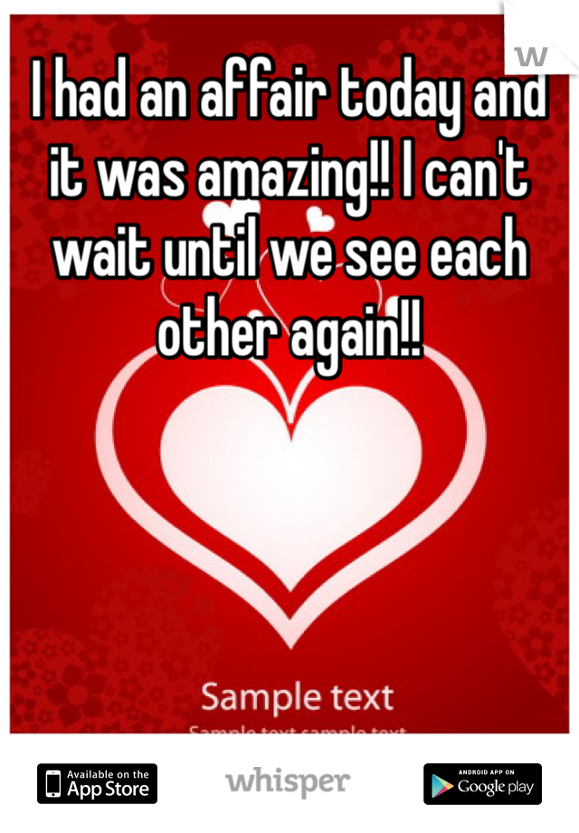 I had an affair today and it was amazing!! I can't wait until we see each other again!!