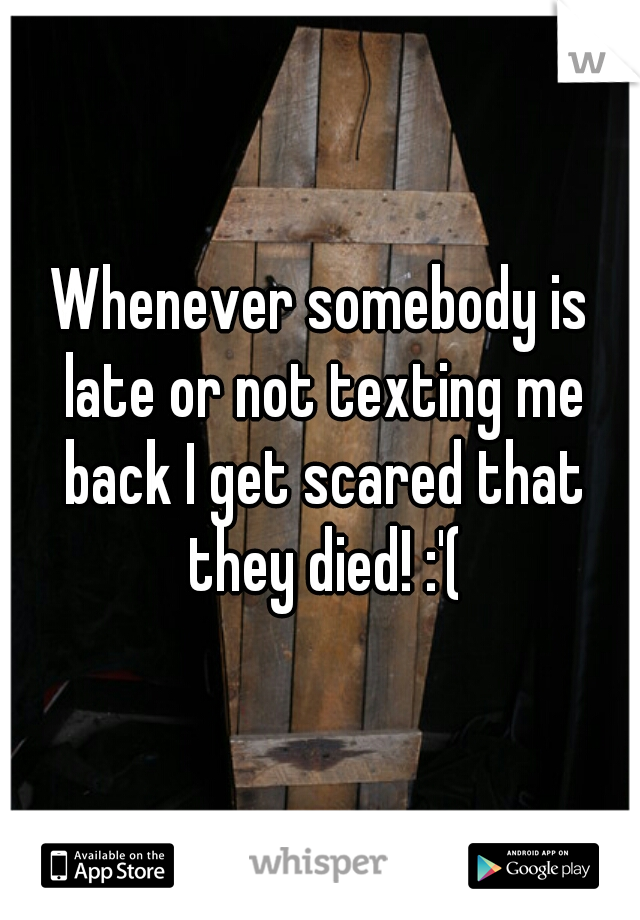 Whenever somebody is late or not texting me back I get scared that they died! :'(