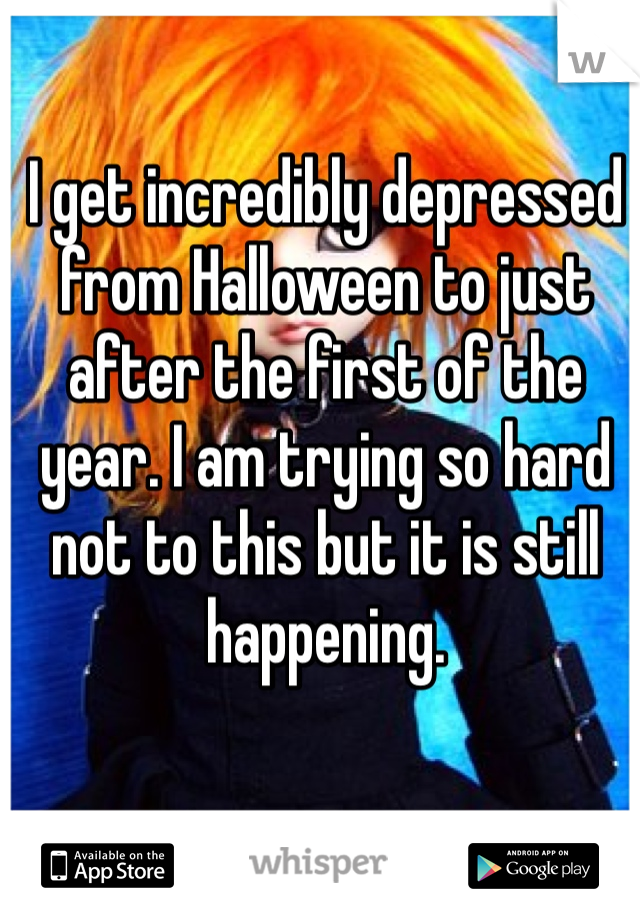 I get incredibly depressed from Halloween to just after the first of the year. I am trying so hard not to this but it is still happening.