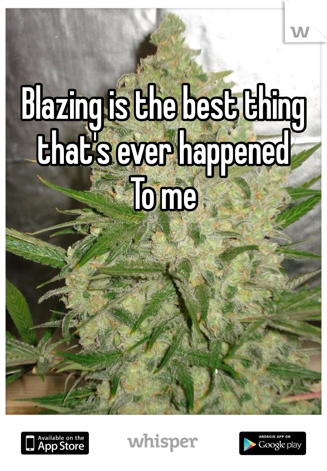 Blazing is the best thing that's ever happened To me