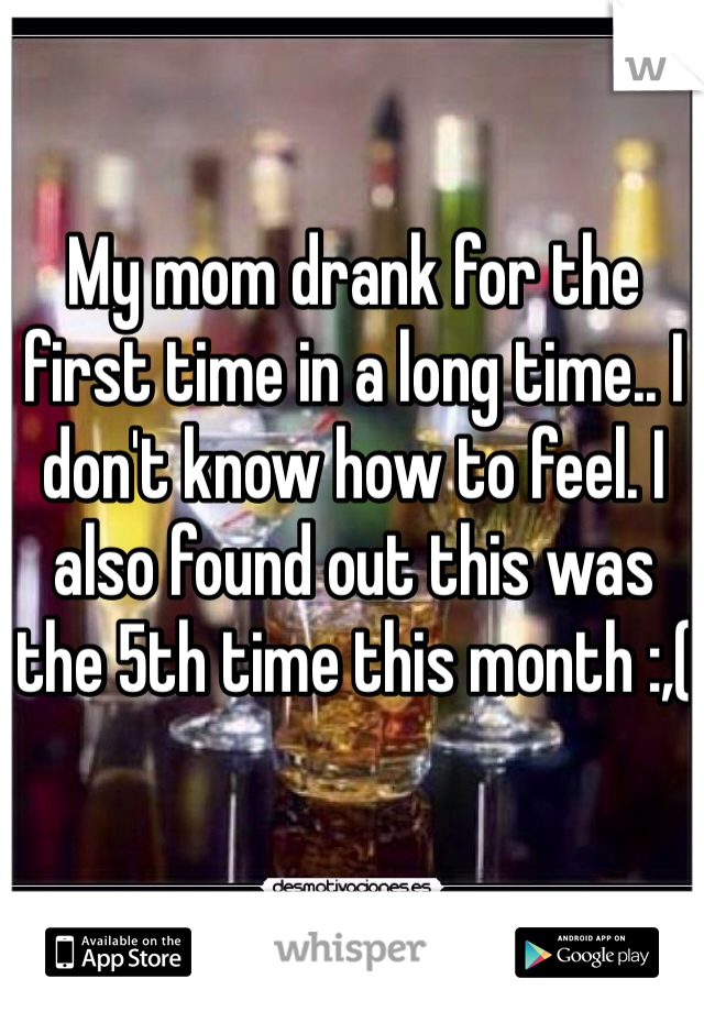 My mom drank for the first time in a long time.. I don't know how to feel. I also found out this was the 5th time this month :,(