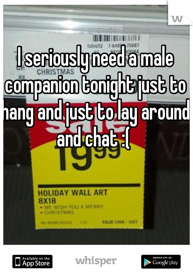 I seriously need a male companion tonight just to hang and just to lay around and chat :(