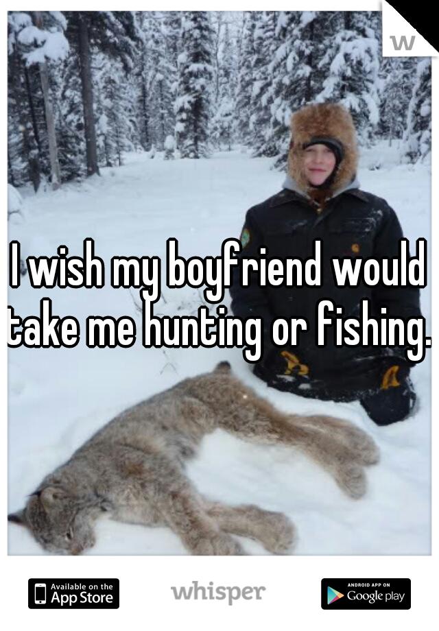 I wish my boyfriend would take me hunting or fishing.