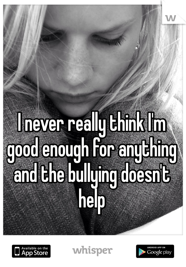 I never really think I'm good enough for anything and the bullying doesn't help
