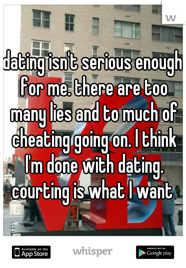 dating isn't serious enough for me. there are too many lies and to much of cheating going on. I think I'm done with dating. courting is what I want
