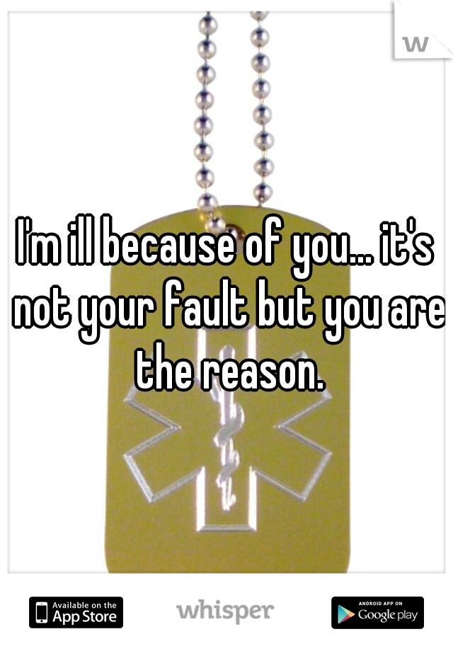 I'm ill because of you... it's not your fault but you are the reason.