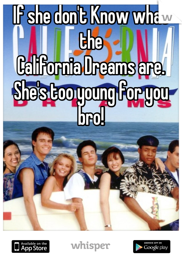 If she don't Know what the  California Dreams are. She's too young for you bro!