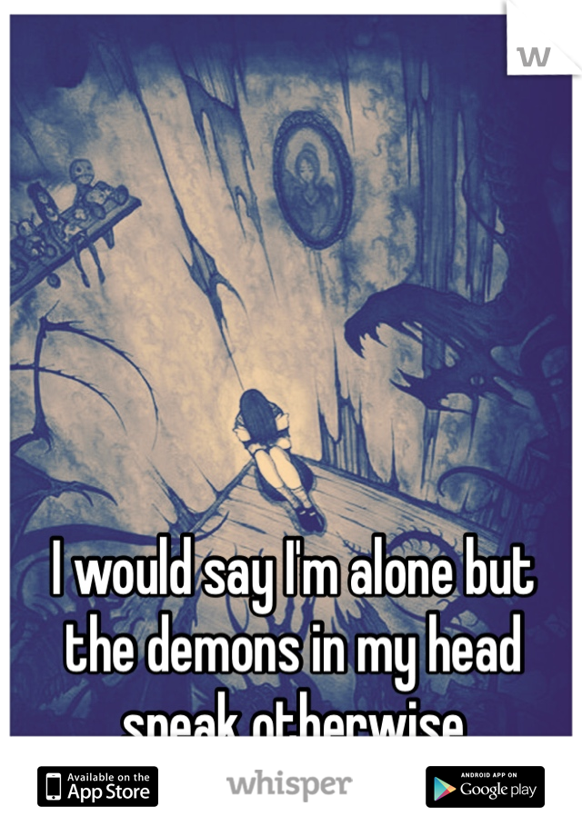 I would say I'm alone but the demons in my head speak otherwise