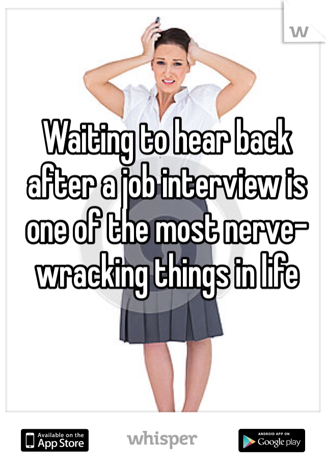 Waiting to hear back after a job interview is one of the most nerve-wracking things in life