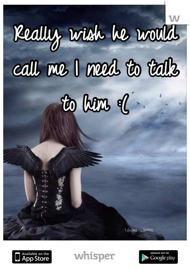 Really wish he would call me I need to talk to him :(