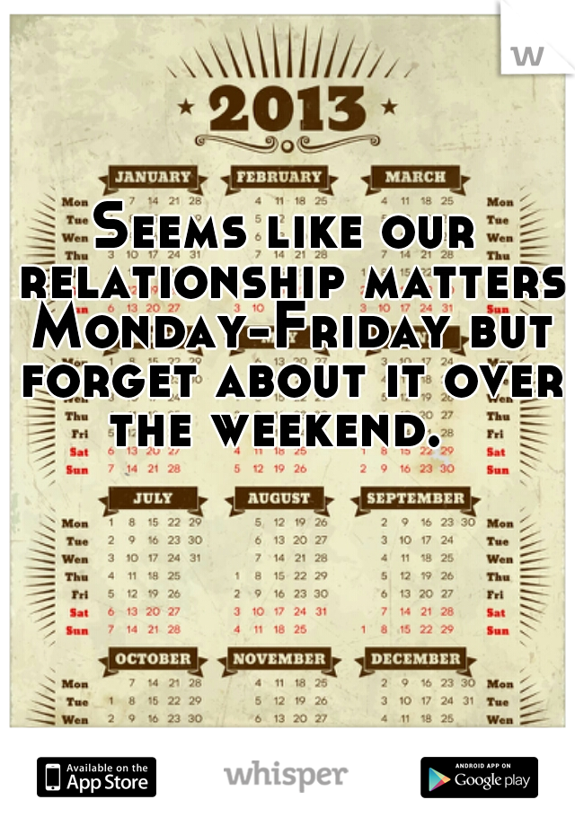 Seems like our relationship matters Monday-Friday but forget about it over the weekend.