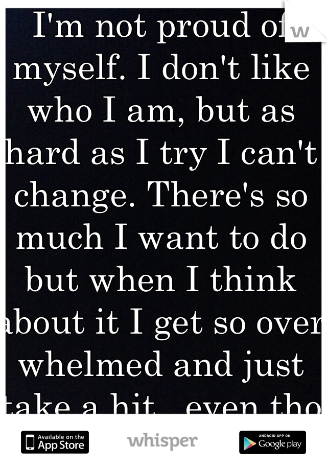 I'm not proud of myself. I don't like who I am, but as hard as I try I can't change. There's so much I want to do but when I think about it I get so over whelmed and just take a hit...even tho Ik I shouldn't.