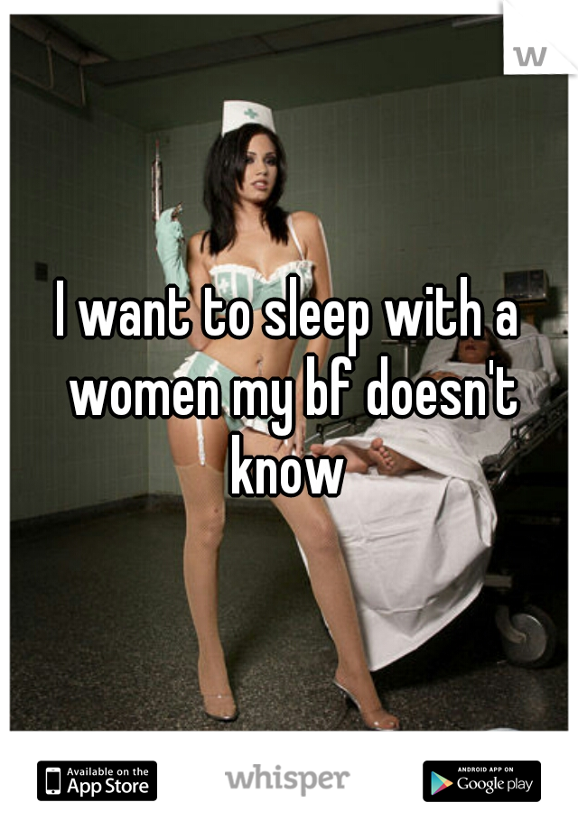 I want to sleep with a women my bf doesn't know