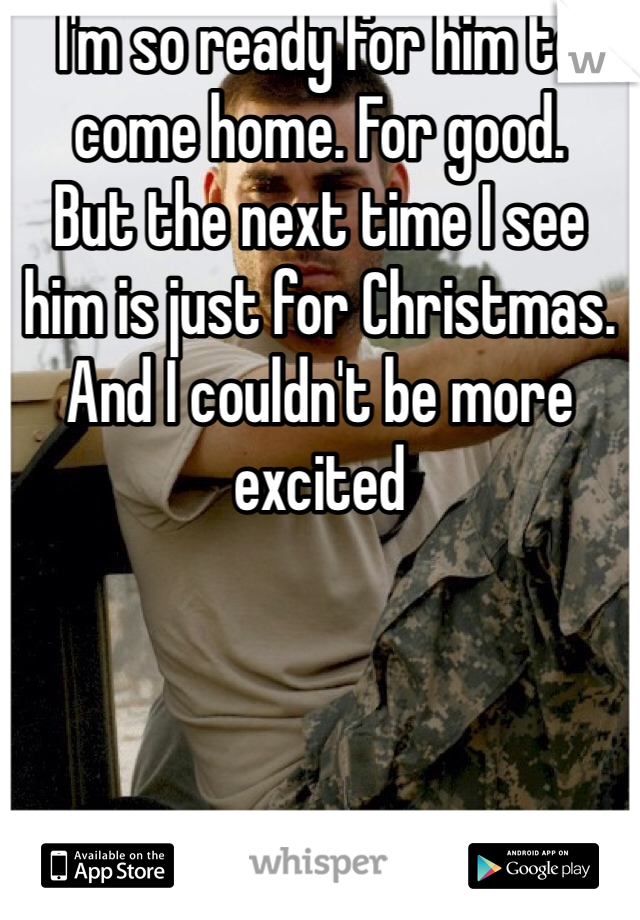 I'm so ready for him to come home. For good.  But the next time I see him is just for Christmas. And I couldn't be more excited