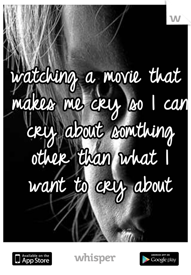 watching a movie that makes me cry so I can cry about somthing other than what I want to cry about