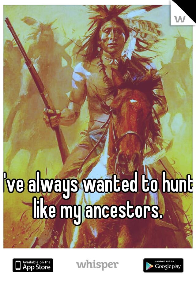 I've always wanted to hunt like my ancestors.