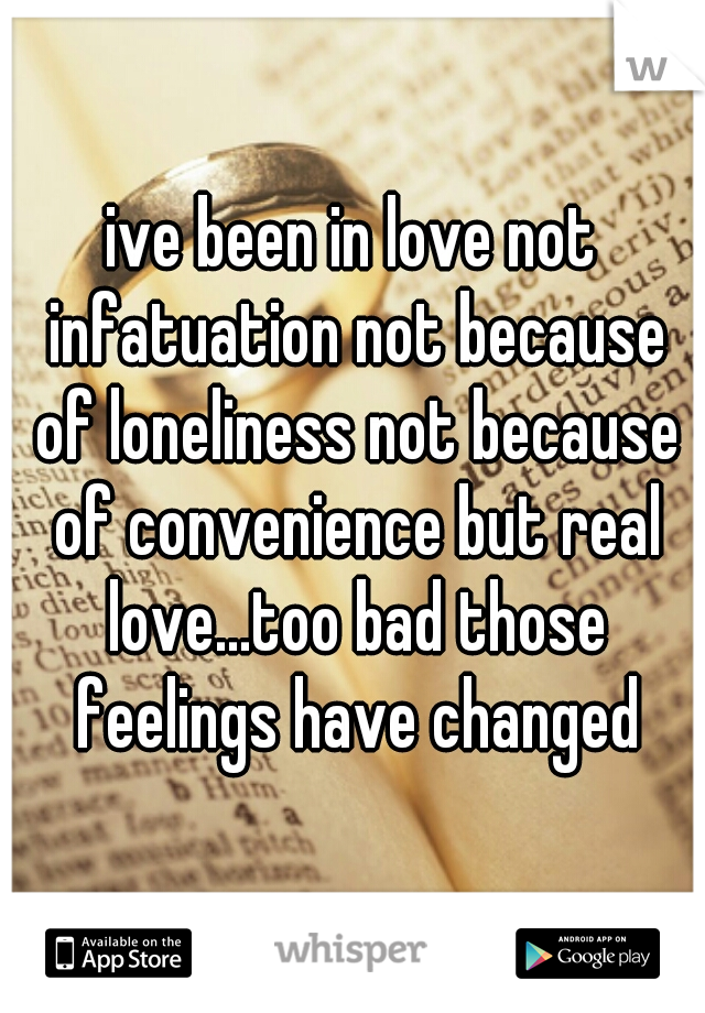 ive been in love not infatuation not because of loneliness not because of convenience but real love...too bad those feelings have changed