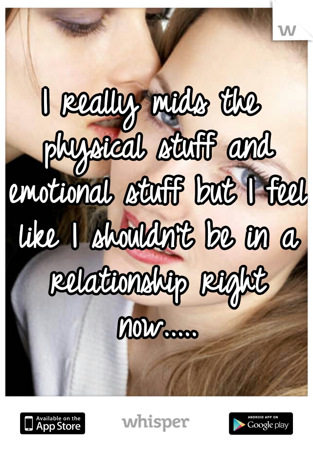 I really mids the physical stuff and emotional stuff but I feel like I shouldn't be in a relationship right now.....