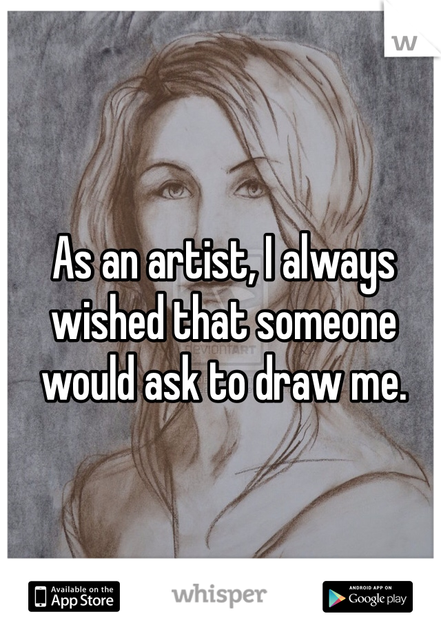 As an artist, I always wished that someone would ask to draw me.