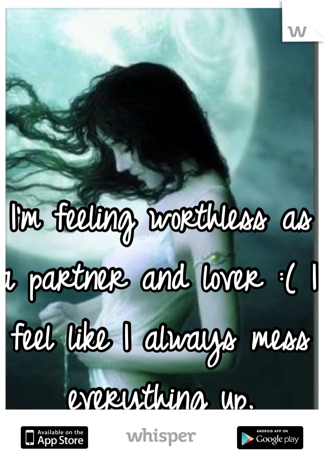 I'm feeling worthless as a partner and lover :( I feel like I always mess everything up.