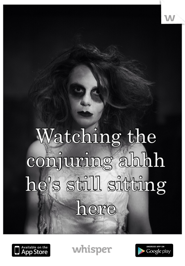 Watching the conjuring ahhh he's still sitting here