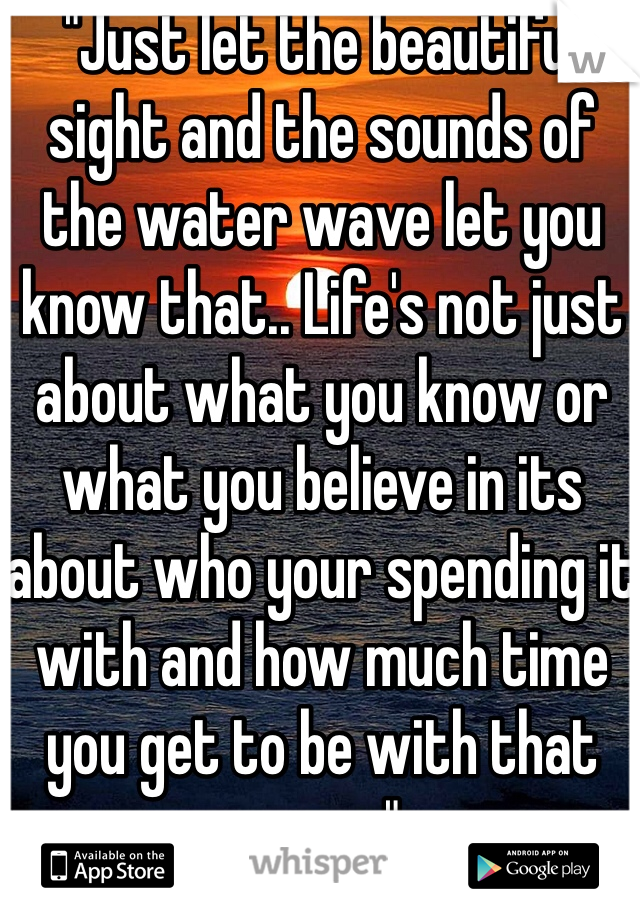 """""""Just let the beautiful sight and the sounds of the water wave let you know that.. Life's not just about what you know or what you believe in its about who your spending it with and how much time you get to be with that person"""".. <3"""