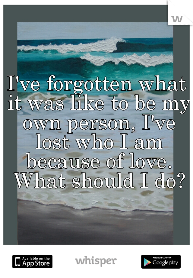 I've forgotten what it was like to be my own person, I've lost who I am because of love. What should I do?