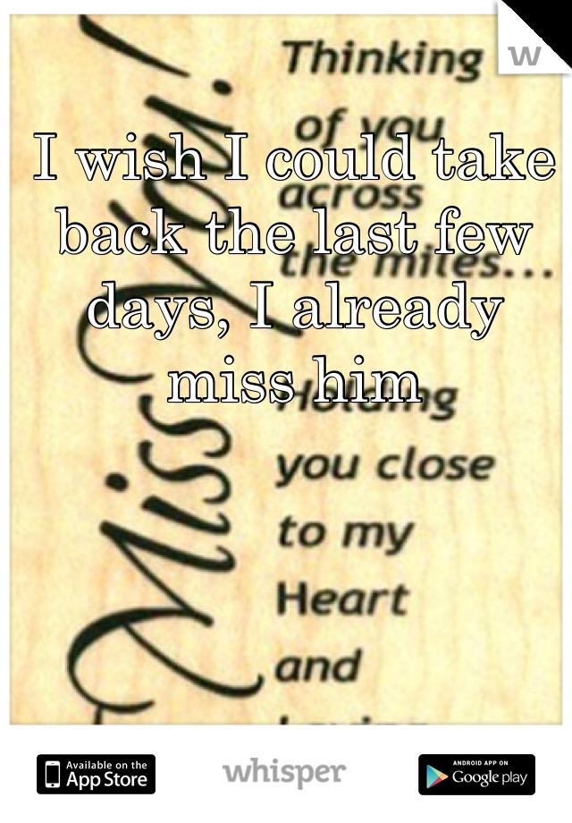 I wish I could take back the last few days, I already miss him