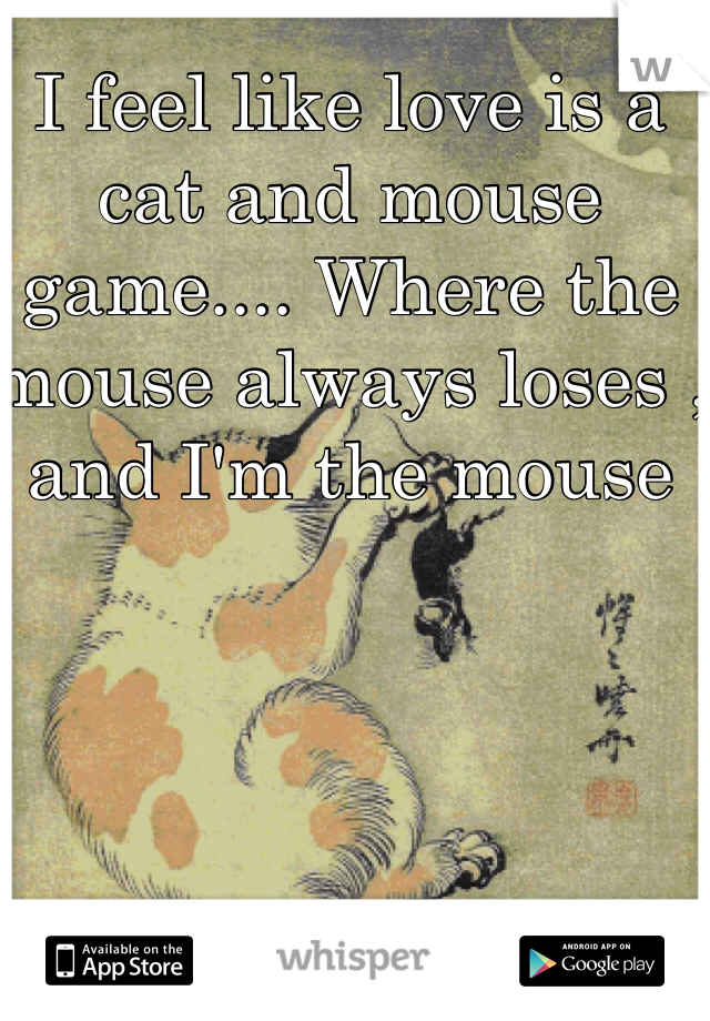 I feel like love is a cat and mouse game.... Where the mouse always loses , and I'm the mouse