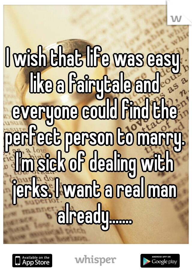 I wish that life was easy like a fairytale and everyone could find the perfect person to marry. I'm sick of dealing with jerks. I want a real man already.......